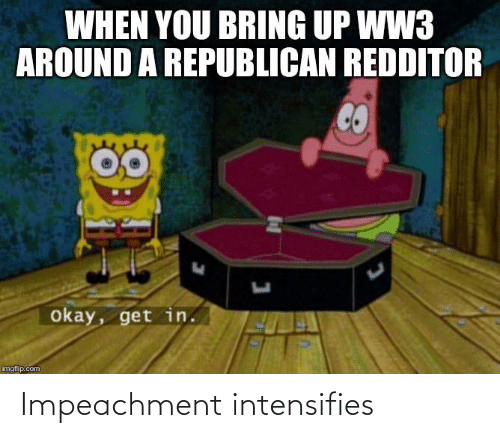 a republican: WHEN YOU BRING UP WW3  AROUND A REPUBLICAN REDDITOR  okay, get in.  imgflip.com Impeachment intensifies