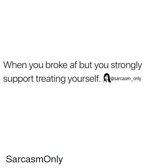 Af, Funny, and Memes: When you broke af but you strongly  support treating yourself. osarcasm, ony SarcasmOnly