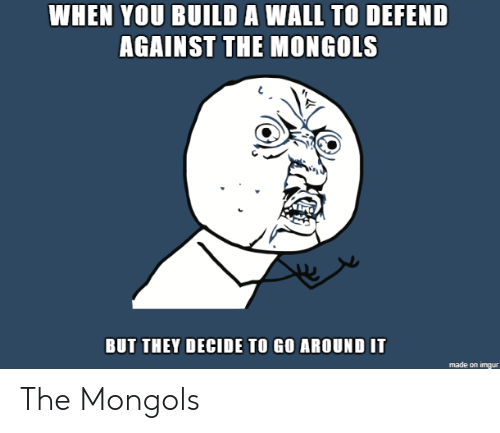Build A, They, and You: WHEN YOU BUILD A WALL TO DEFEND  AGAINST THE MONGOLS  BUT THEY DECIDE TO GO AROUND IT The Mongols
