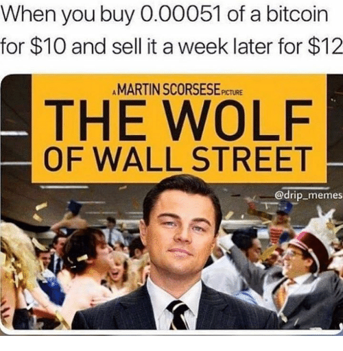 Martin, Memes, and The Wolf of Wall Street: When you buy 0.00051 of a bitcoin  for $10 and sell it a week later for $12  MARTIN SCORSESEPICTURE  THE WOLF  OF WALL STREET  @drip memes