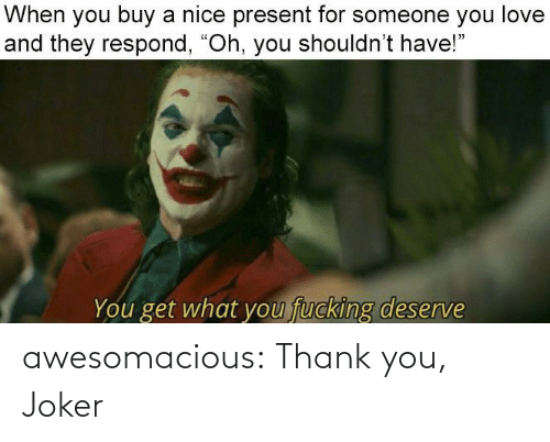 "Respond: When you buy a nice present for someone you love  and they respond, ""Oh, you shouldn't have!""  fucking deserve  You get what you awesomacious:  Thank you, Joker"