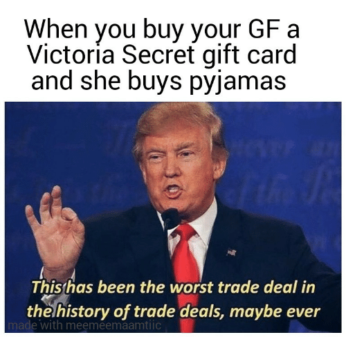 secret: When you buy your GF a  Victoría Secret gift card  and she buys pyjamas  This has been the worst trade deal in  the history of trade deals, maybe ever  made with meemeemaamtiic