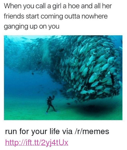 "run for your life: When you call a girl a hoe and all her  friends start coming outta nowhere  ganging up on you <p>run for your life via /r/memes <a href=""http://ift.tt/2yj4tUx"">http://ift.tt/2yj4tUx</a></p>"