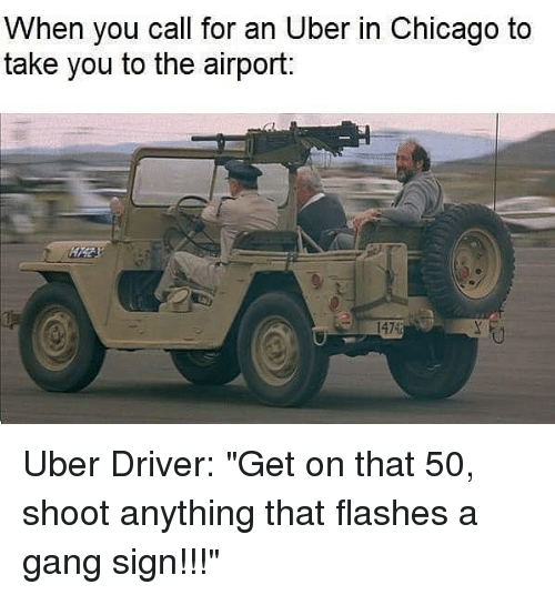 """Gang Sign: When you call for an Uber in Chicago to  take you to the airport:  1474 Uber Driver: """"Get on that 50, shoot anything that flashes a gang sign!!!"""""""