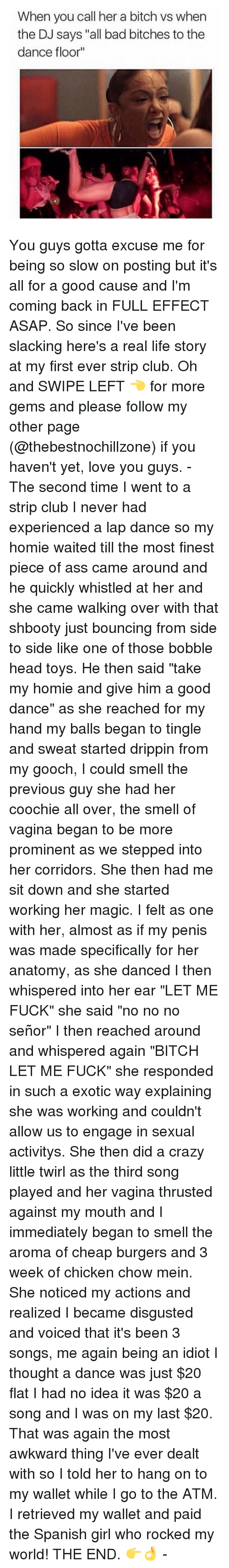 """tingle: When you call her a bitch vs when  the DJ says """"all bad bitches to the  dance floor You guys gotta excuse me for being so slow on posting but it's all for a good cause and I'm coming back in FULL EFFECT ASAP. So since I've been slacking here's a real life story at my first ever strip club. Oh and SWIPE LEFT 👈 for more gems and please follow my other page (@thebestnochillzone) if you haven't yet, love you guys. - The second time I went to a strip club I never had experienced a lap dance so my homie waited till the most finest piece of ass came around and he quickly whistled at her and she came walking over with that shbooty just bouncing from side to side like one of those bobble head toys. He then said """"take my homie and give him a good dance"""" as she reached for my hand my balls began to tingle and sweat started drippin from my gooch, I could smell the previous guy she had her coochie all over, the smell of vagina began to be more prominent as we stepped into her corridors. She then had me sit down and she started working her magic. I felt as one with her, almost as if my penis was made specifically for her anatomy, as she danced I then whispered into her ear """"LET ME FUCK"""" she said """"no no no señor"""" I then reached around and whispered again """"BITCH LET ME FUCK"""" she responded in such a exotic way explaining she was working and couldn't allow us to engage in sexual activitys. She then did a crazy little twirl as the third song played and her vagina thrusted against my mouth and I immediately began to smell the aroma of cheap burgers and 3 week of chicken chow mein. She noticed my actions and realized I became disgusted and voiced that it's been 3 songs, me again being an idiot I thought a dance was just $20 flat I had no idea it was $20 a song and I was on my last $20. That was again the most awkward thing I've ever dealt with so I told her to hang on to my wallet while I go to the ATM. I retrieved my wallet and paid the Spanish girl who rocked my world! THE END"""
