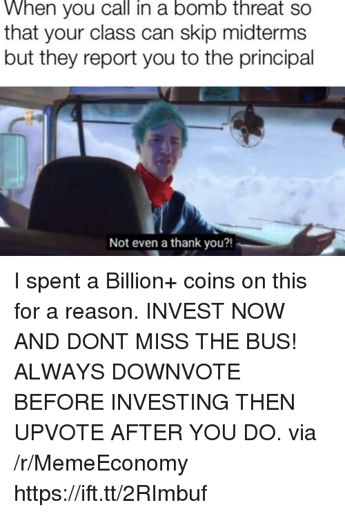 Thank You, Principal, and Reason: When you call in a bomo threat so  that your class can skip midterms  but they report you to the principal  Not even a thank you?! I spent a Billion+ coins on this for a reason. INVEST NOW AND DONT MISS THE BUS! ALWAYS DOWNVOTE BEFORE INVESTING THEN UPVOTE AFTER YOU DO. via /r/MemeEconomy https://ift.tt/2RImbuf
