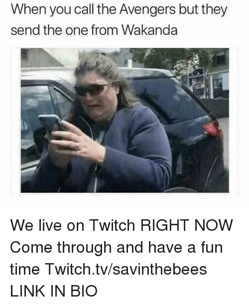 Come Through: When you call the Avengers but they  send the one from Wakanda We live on Twitch RIGHT NOW  Come through and have a fun time  Twitch.tv/savinthebees LINK IN BIO