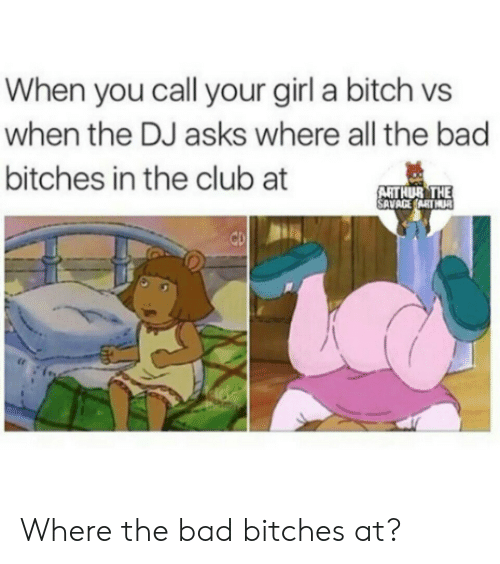 Arthurs: When you call your girl a bitch vs  when the DJ asks where all the bad  bitches in the club at  ARTHUR THE  SAVAGEARTHUR  te Where the bad bitches at?
