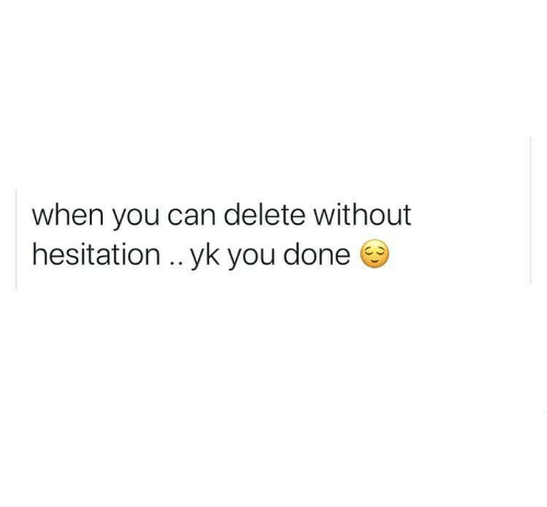 hesitation: when you can delete without  hesitation .. yk you done
