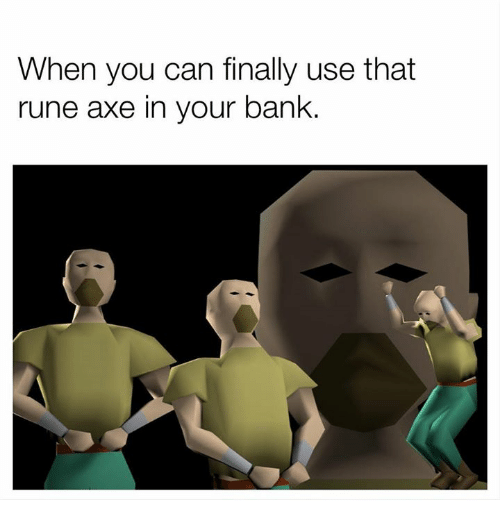 Runing: When you can finally use that  rune axe in your bank