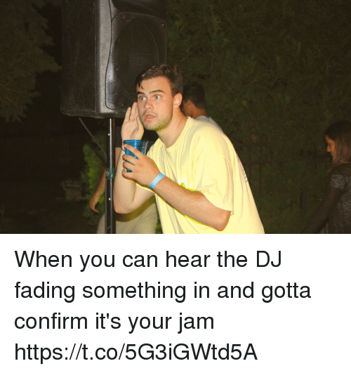 Confirmated: When you can hear the DJ fading something in and gotta confirm it's your jam https://t.co/5G3iGWtd5A