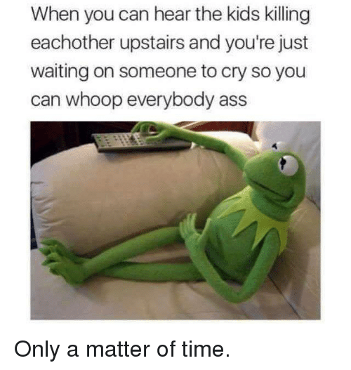 Waiting On Someone: When you can hear the kids killing  eachother upstairs and you're just  waiting on someone to cry so you  can whoop everybody ass Only a matter of time.