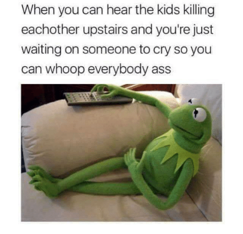 Waiting On Someone: When you can hear the kids killing  eachother upstairs and you're just  waiting on someone to cry so you  can whoop everybody ass
