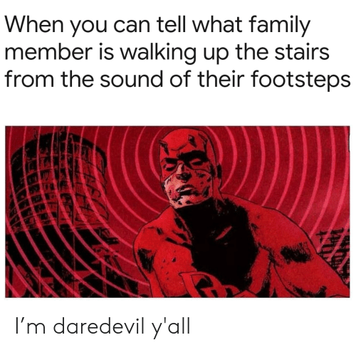 Stairs: When you can tell what family  member is walking up the stairs  from the sound of their footsteps I'm daredevil y'all