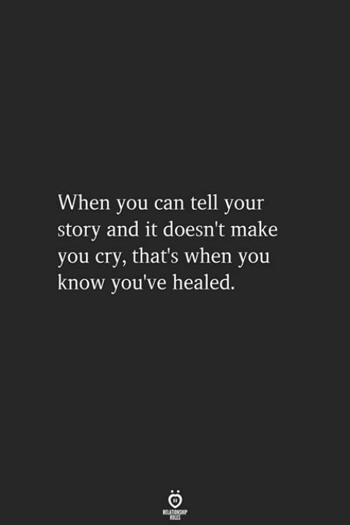 Can, Cry, and Make: When you can tell your  story and it doesn't make  you cry, that's when you  know you've healed.