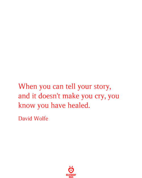 David Wolfe, Can, and Cry: When you can tell your story,  and it doesn't make you cry, you  know you have healed.  David Wolfe  RELATIONSHIP  RULES