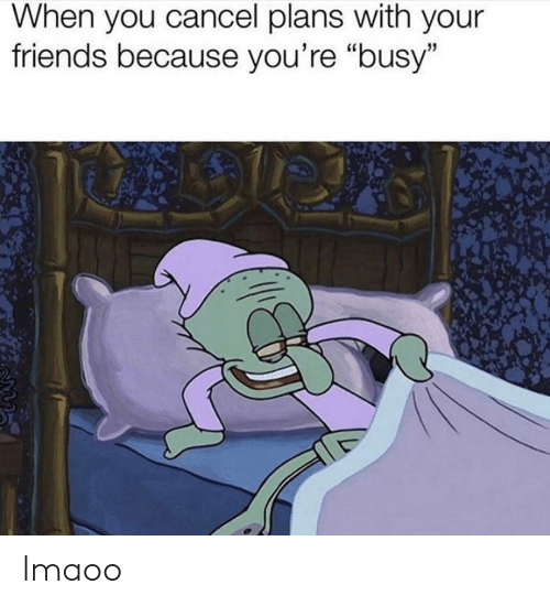 """Friends, You, and When You: When you cancel plans with your  friends because you're """"busy"""" lmaoo"""