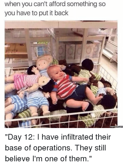 "Memes, 🤖, and One: when you can't afford something so  you have to put it back ""Day 12: I have infiltrated their base of operations. They still believe I'm one of them."""
