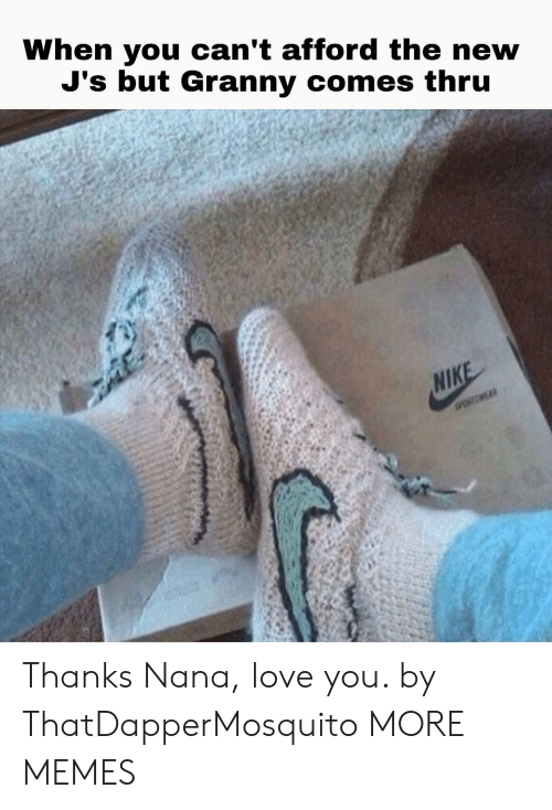 Nike: When you can't afford the new  J's but Granny comes thru  NIKE  POSMEAR Thanks Nana, love you. by ThatDapperMosquito MORE MEMES