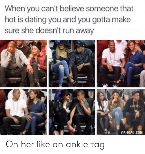 9gag, Dating, and Run: When you can't believe someone that  hot is dating you and you gotta make  sure she doesn't run away  VIA 9GAG.COM On her like an ankle tag