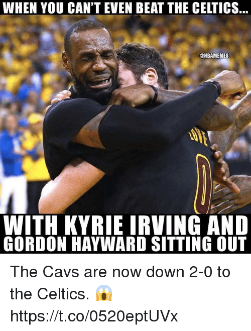 Cavs, Gordon Hayward, and Kyrie Irving: WHEN YOU CAN'T EVEN BEAT THE CELTICS  @NBAMEMES  WITH KYRIE IRVING AND  GORDON HAYWARD SITTING OUT The Cavs are now down 2-0 to the Celtics. 😱 https://t.co/0520eptUVx