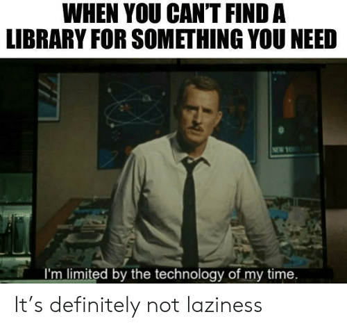 Laziness: WHEN YOU CANT FIND A  LIBRARY FOR SOMETHING YOU NEED  NEW YO  I'm limited by the technology of my time. It's definitely not laziness