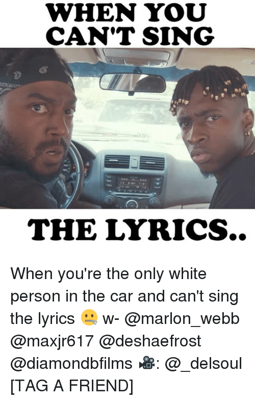 Memes, Lyrics, and White: WHEN YOU  CAN'T SING  THE LYRICS.. When you're the only white person in the car and can't sing the lyrics 🤐 w- @marlon_webb @maxjr617 @deshaefrost @diamondbfilms 🎥: @_delsoul [TAG A FRIEND]
