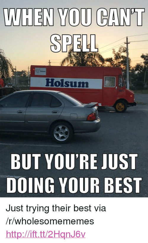 "Doing Your Best: WHEN YOU CAN'T  SP  Holsum  BUT YOU'RE JUST  DOING YOUR BEST <p>Just trying their best via /r/wholesomememes <a href=""http://ift.tt/2HqnJ6v"">http://ift.tt/2HqnJ6v</a></p>"