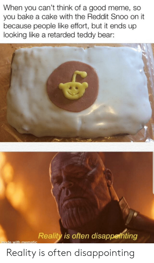 Good Meme: When you can't think of a good meme, so  you bake a cake with the Reddit Snoo on it  because people like effort, but it ends up  looking like a retarded teddy bear:  Reality is often disappenting  made with mematic Reality is often disappointing