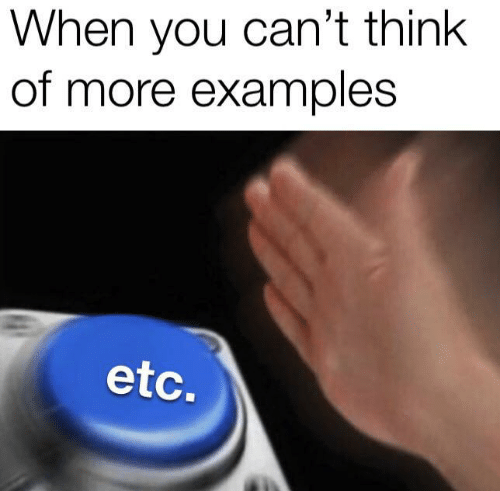 Examples, Etc, and Think: When you can't think  of more examples  etc.