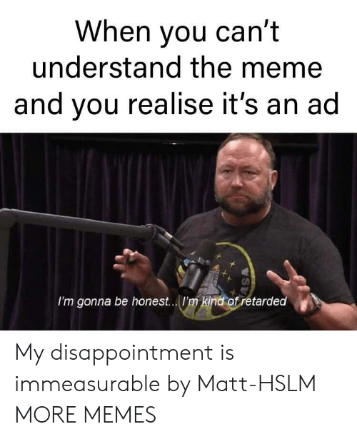 Dank, Meme, and Memes: When you can't  understand the meme  and you realise it's an ad  I'm gonna be honest...I'm kind of retarded My disappointment is immeasurable by Matt-HSLM MORE MEMES
