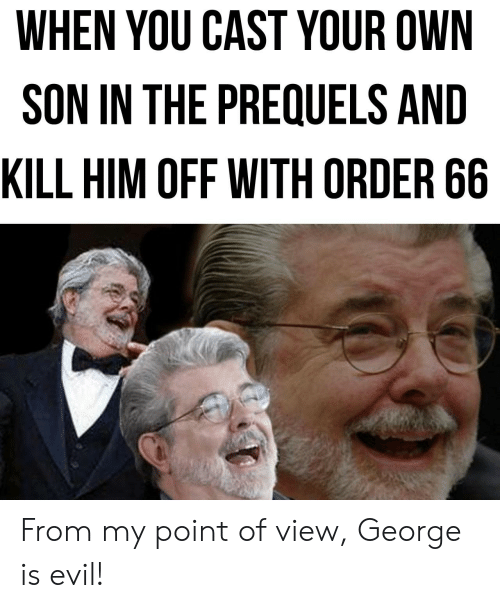 Evil, Him, and Own: WHEN YOU CAST YOUR OWN  SON IN THE PREQUELS AND  KILL HIM OFF WITH ORDER 66 From my point of view, George is evil!