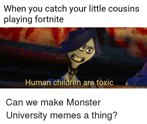 monster university: When you catch your little cousins  playing fortnite  Human children are toxic