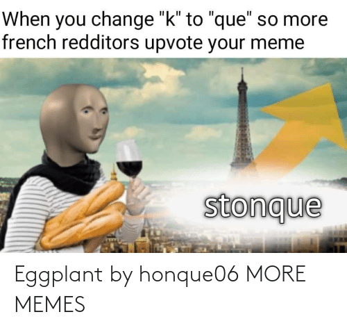 "French: When you change ""k"" to ""que"" so more  french redditors upvote your meme  stonque Eggplant by honque06 MORE MEMES"