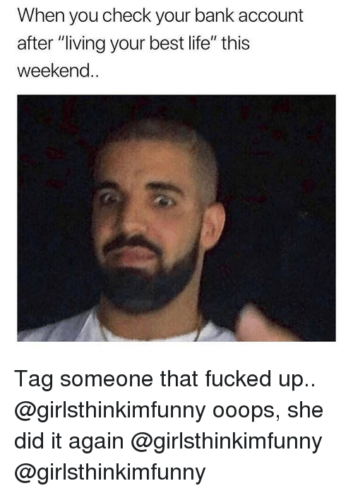 """She Did It: When you check your bank account  after """"living your best life"""" this  weekend Tag someone that fucked up.. @girlsthinkimfunny ooops, she did it again @girlsthinkimfunny @girlsthinkimfunny"""