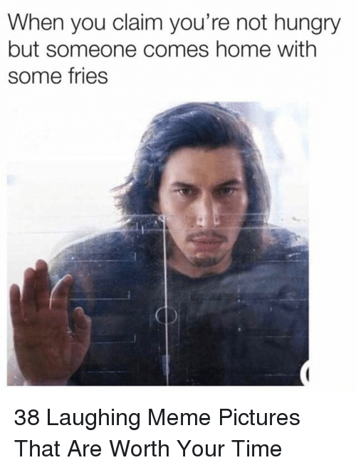 Laughing Meme: When you claim you're not hungry  but someone comes home with  some fries 38 Laughing Meme Pictures That Are Worth Your Time