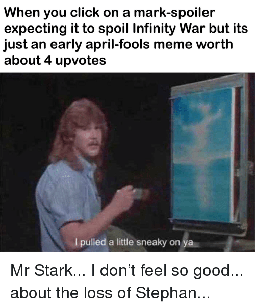april fools meme: When you click on a mark-spoiler  expecting it to spoil Infinity War but its  just an early april-fools meme worth  about 4 upvotes  I pulled a little sneaky on ya