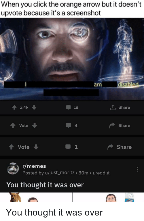 Click, Memes, and Reddit: When you click the orange arrow but it doesn't  upvote because it's a screenshot  am  3.4k  19  1, Share  Vote  4  Share  Vote  1  Share  r/memes  Posted by u/just_moritz 30m i.redd.it  You thought it was over