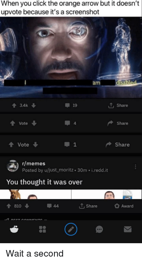 Click, Memes, and Reddit: When you click the orange arrow but it doesn't  upvote because it's a screenshot  am  會3.4k ↓  19  1. Share  Vote  4  Share  t Vote  1  Share  r/memes  Posted by u/just_moritz 30m i.redd.it  You thought it was over  810  Share  Award