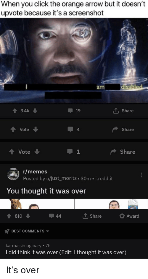 Click, Memes, and Reddit: When you click the orange arrow but it doesn't  upvote because it's a screenshot  am  3.4k ↓  19  1 Share  Vote  4  Share  tVote  Share  r/memes  Posted by u/just_moritz 30m i.redd.it  You thought it was over  1810  , share  Award  BEST COMMENTS ▼  karmaisimaginary 7h  I did think it was over (Edit: I thought it was over)