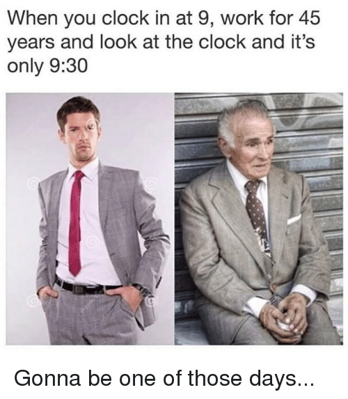 Clock, Memes, and Work: When you clock in at 9, work for 45  years and look at the clock and it's  only 9:30 Gonna be one of those days...