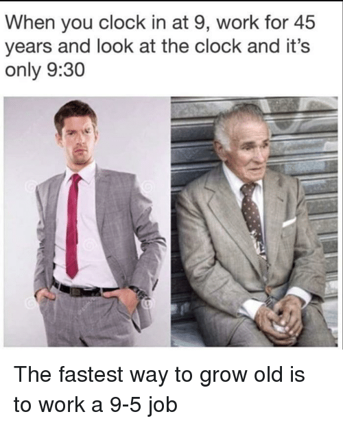 Clock In: When you clock in at 9, work for 45  years and look at the clock and it's  only 9:30 The fastest way to grow old is to work a 9-5 job