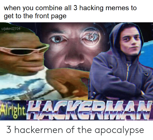 hacking: when you combine all 3 hacking memes to  u/jaked2704  AN 3 hackermen of the apocalypse