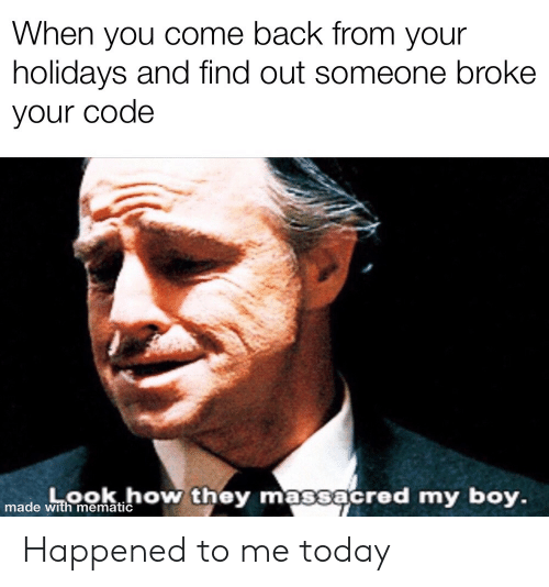 My Boy: When you come back from your  holidays and find out someone broke  your code  Look how they massacred my boy.  made with mematic Happened to me today