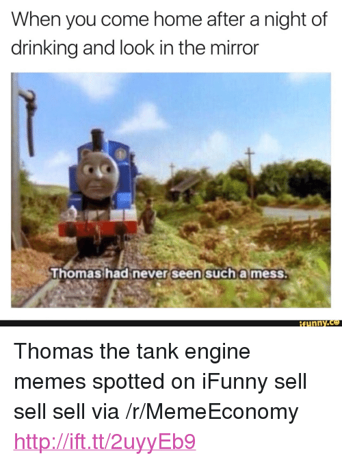 "thomas the tank engine: When you come home after a night of  drinking and look in the mirror  honashad never seen sucha mess  funny.ce <p>Thomas the tank engine memes spotted on iFunny sell sell sell via /r/MemeEconomy <a href=""http://ift.tt/2uyyEb9"">http://ift.tt/2uyyEb9</a></p>"