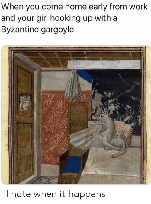 Work, Girl, and Home: When you come home early from work  and your girl hooking up with a  Byzantine gargoyle I hate when it happens
