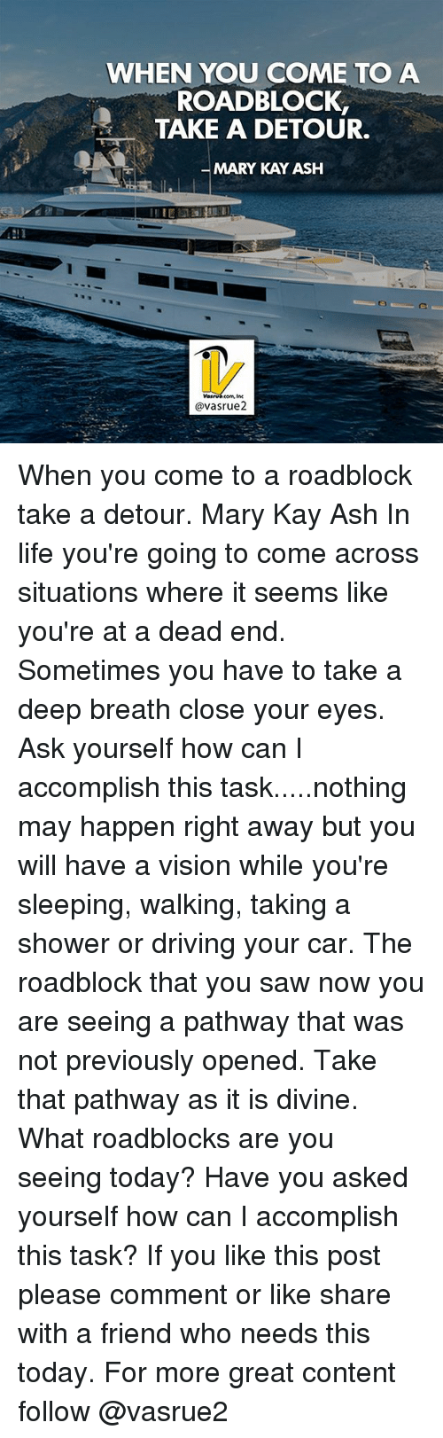 Takes A Deep Breath: WHEN YOU COME TO A  ROADBLOCK,  TAKE A DETOUR.  MARY KAY ASH  avasrue2 When you come to a roadblock take a detour. Mary Kay Ash In life you're going to come across situations where it seems like you're at a dead end. Sometimes you have to take a deep breath close your eyes. Ask yourself how can I accomplish this task.....nothing may happen right away but you will have a vision while you're sleeping, walking, taking a shower or driving your car. The roadblock that you saw now you are seeing a pathway that was not previously opened. Take that pathway as it is divine. What roadblocks are you seeing today? Have you asked yourself how can I accomplish this task? If you like this post please comment or like share with a friend who needs this today. For more great content follow @vasrue2