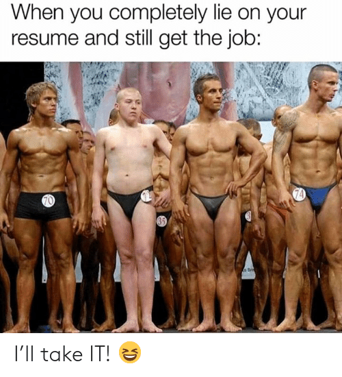 Resume, Job, and You: When you completely lie on your  resume and still get the job:  70  74  35 I'll take IT! 😆