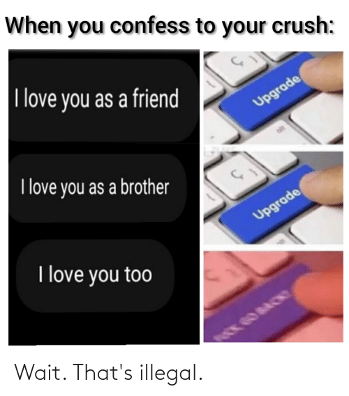 Crush, Love, and I Love You: When you confess to your crush:  I love you as a friend  Upgrade  I love you as a brother  Upgrade  I love you too Wait. That's illegal.