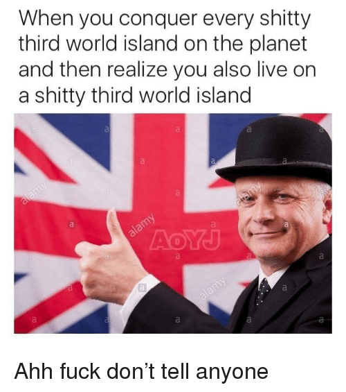 third world: When you conquer every shitty  third world island on the planet  and then realize you also live on  a shitty third world island <p>Ahh fuck don&rsquo;t tell anyone</p>